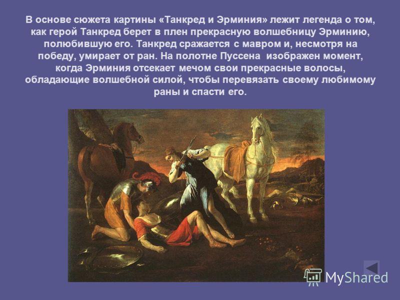 В основе сюжета картины «Танкред и Эрминия» лежит легенда о том, как герой Танкред берет в плен прекрасную волшебницу Эрминию, полюбившую его. Танкред сражается с мавром и, несмотря на победу, умирает от ран. На полотне Пуссена изображен момент, когд