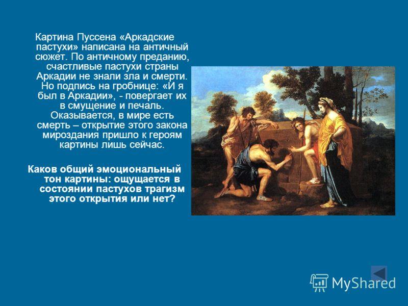 Картина Пуссена «Аркадские пастухи» написана на античный сюжет. По античному преданию, счастливые пастухи страны Аркадии не знали зла и смерти. Но подпись на гробнице: «И я был в Аркадии», - повергает их в смущение и печаль. Оказывается, в мире есть