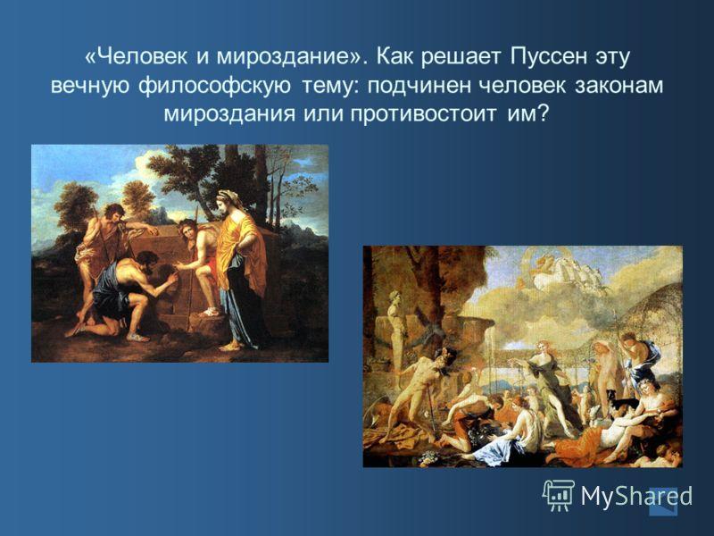 «Человек и мироздание». Как решает Пуссен эту вечную философскую тему: подчинен человек законам мироздания или противостоит им?