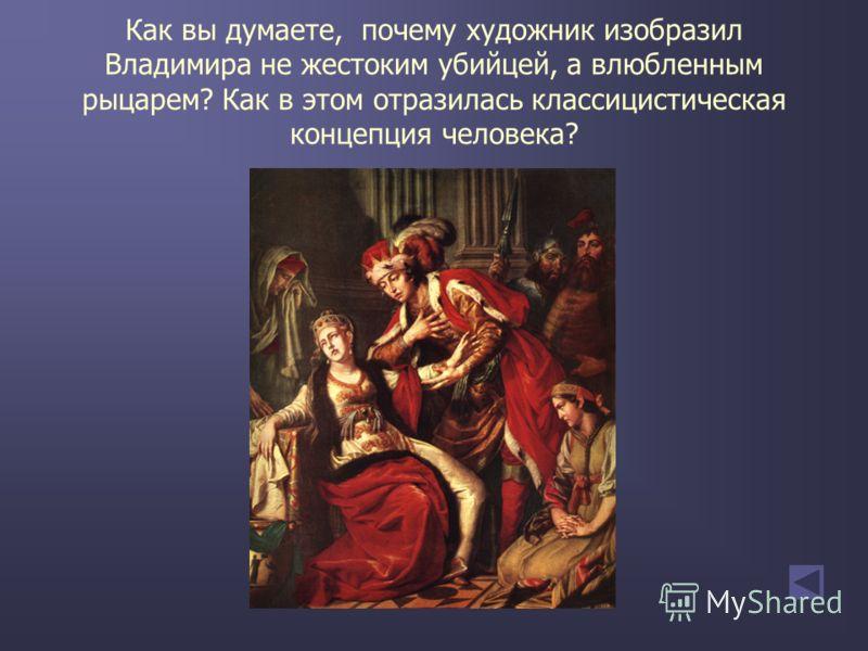 Как вы думаете, почему художник изобразил Владимира не жестоким убийцей, а влюбленным рыцарем? Как в этом отразилась классицистическая концепция человека?