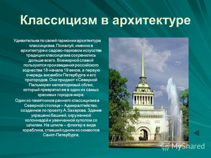 Классицизм в архитектуре Удивительна по своей гармонии архитектура классицизма. Пожалуй, именно в архитектуре и садово-парковом искусстве традиции классицизма сохранились дольше всего. Всемирной славой пользуются произведения российского зодчества 18