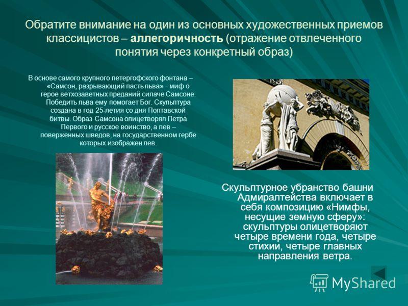 Обратите внимание на один из основных художественных приемов классицистов – аллегоричность (отражение отвлеченного понятия через конкретный образ) В основе самого крупного петергофского фонтана – «Самсон, разрывающий пасть льва» - миф о герое ветхоза