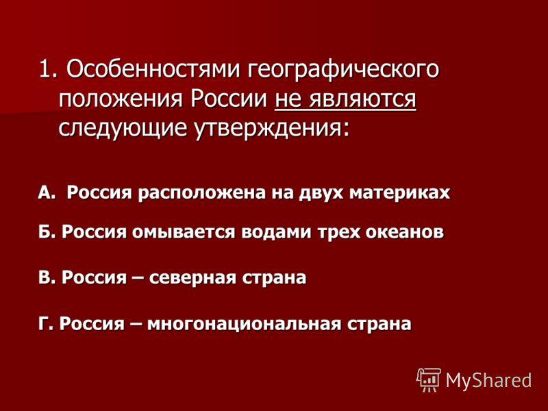 1. Особенностями географического положения России не являются следующие утверждения: А. Россия расположена на двух материках Б. Россия омывается водами трех океанов В. Россия – северная страна Г. Россия – многонациональная страна
