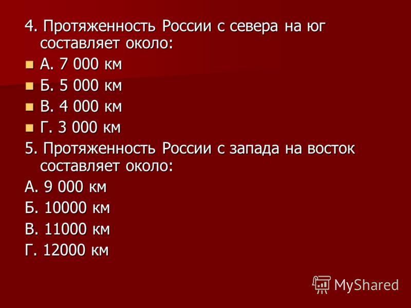 4. Протяженность России с севера на юг составляет около: А. 7 000 км А. 7 000 км Б. 5 000 км Б. 5 000 км В. 4 000 км В. 4 000 км Г. 3 000 км Г. 3 000 км 5. Протяженность России с запада на восток составляет около: А. 9 000 км Б. 10000 км В. 11000 км