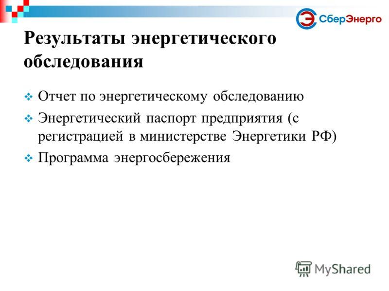 Результаты энергетического обследования Отчет по энергетическому обследованию Энергетический паспорт предприятия (с регистрацией в министерстве Энергетики РФ) Программа энергосбережения