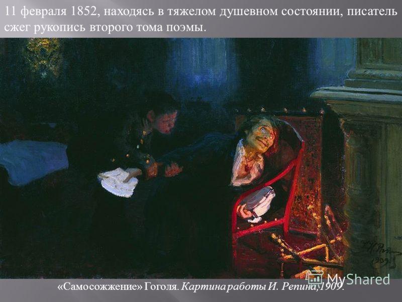 11 февраля 1852, находясь в тяжелом душевном состоянии, писатель сжег рукопись второго тома поэмы. « Самосожжение » Гоголя. Картина работы И. Репина,1909.