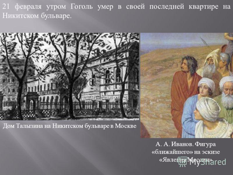 21 февраля утром Гоголь умер в своей последней квартире на Никитском бульваре. Дом Талызина на Никитском бульваре в Москве А. А. Иванов. Фигура « ближайшего » на эскизе « Явления Мессии »