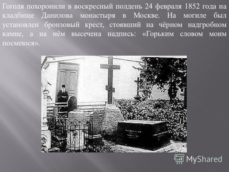 Гоголя похоронили в воскресный полдень 24 февраля 1852 года на кладбище Данилова монастыря в Москве. На могиле был установлен бронзовый крест, стоявший на чёрном надгробном камне, а на нём высечена надпись : « Горьким словом моим посмеюся ».