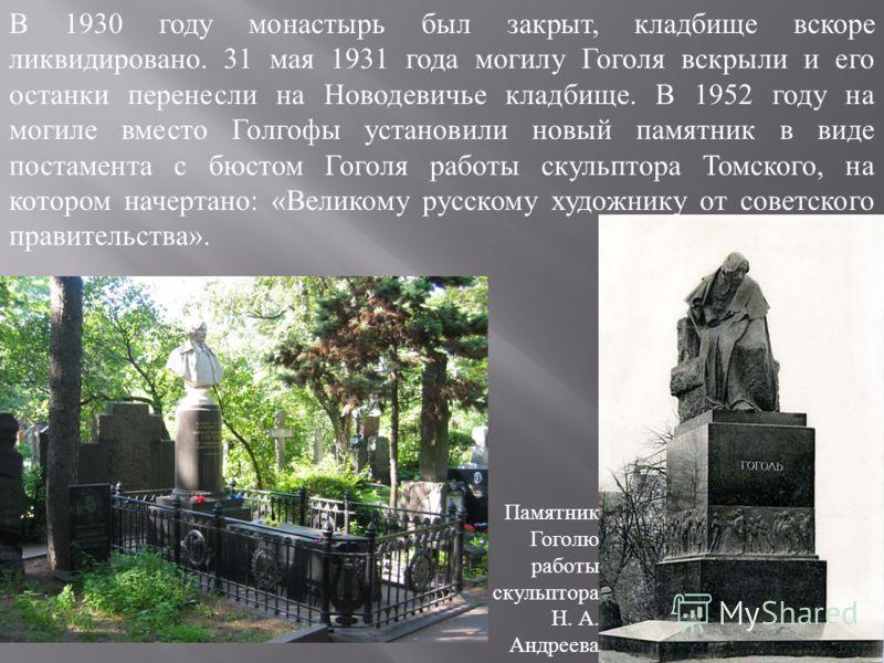 В 1930 году монастырь был закрыт, кладбище вскоре ликвидировано. 31 мая 1931 года могилу Гоголя вскрыли и его останки перенесли на Новодевичье кладбище. В 1952 году на могиле вместо Голгофы установили новый памятник в виде постамента с бюстом Гоголя