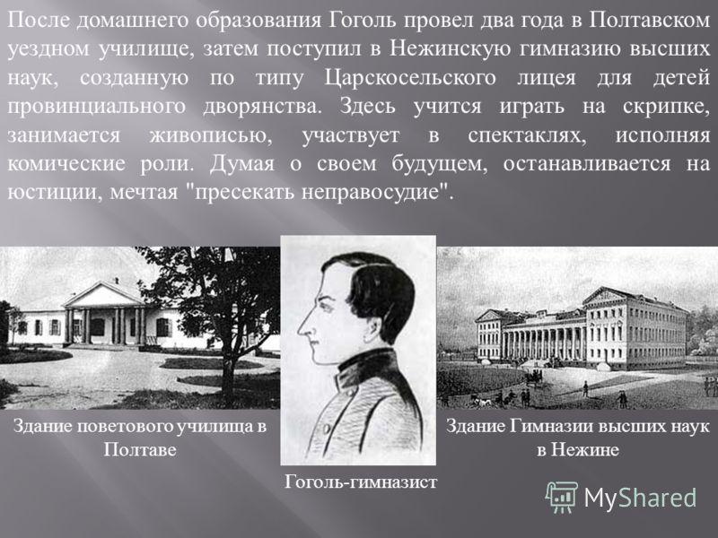 После домашнего образования Гоголь провел два года в Полтавском уездном училище, затем поступил в Нежинскую гимназию высших наук, созданную по типу Царскосельского лицея для детей провинциального дворянства. Здесь учится играть на скрипке, занимается