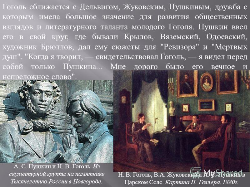 Гоголь сближается с Дельвигом, Жуковским, Пушкиным, дружба с которым имела большое значение для развития общественных взглядов и литературного таланта молодого Гоголя. Пушкин ввел его в свой круг, где бывали Крылов, Вяземский, Одоевский, художник Брю