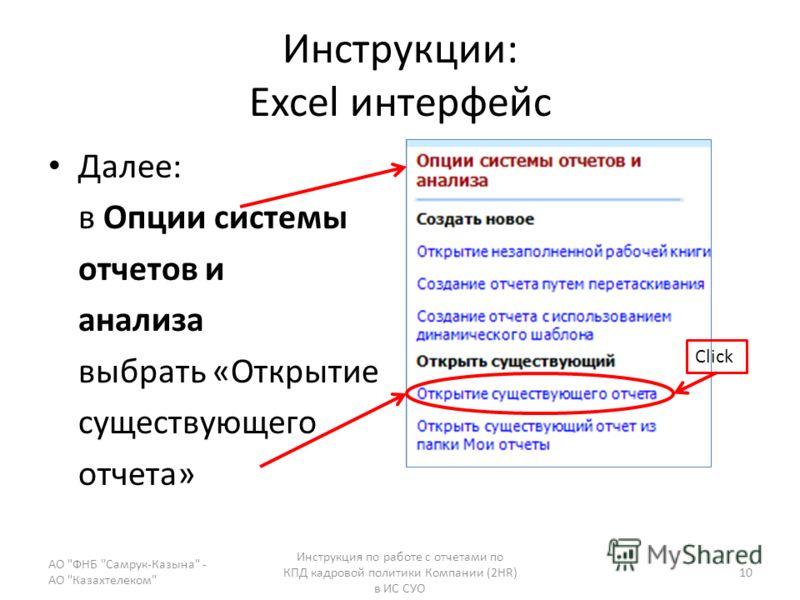 Инструкции: Excel интерфейс Далее: в Опции системы отчетов и анализа выбрать «Открытие существующего отчета» АО ФНБ Самрук-Казына - АО Казахтелеком Инструкция по работе с отчетами по КПД кадровой политики Компании (2HR) в ИС СУО 10 Click