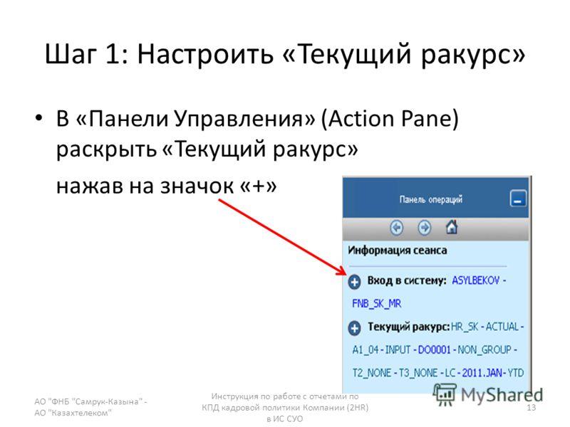 Шаг 1: Настроить «Текущий ракурс» В «Панели Управления» (Action Pane) раскрыть «Текущий ракурс» нажав на значок «+» АО ФНБ Самрук-Казына - АО Казахтелеком Инструкция по работе с отчетами по КПД кадровой политики Компании (2HR) в ИС СУО 13