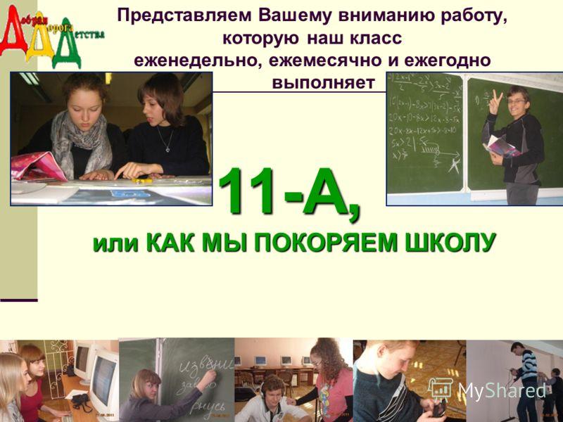 Представляем Вашему вниманию работу, которую наш класс еженедельно, ежемесячно и ежегодно выполняет11-А, или КАК МЫ ПОКОРЯЕМ ШКОЛУ или КАК МЫ ПОКОРЯЕМ ШКОЛУ