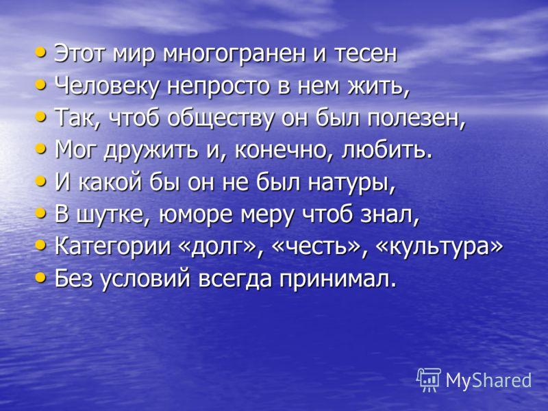 Этот мир многогранен и тесен Этот мир многогранен и тесен Человеку непросто в нем жить, Человеку непросто в нем жить, Так, чтоб обществу он был полезен, Так, чтоб обществу он был полезен, Мог дружить и, конечно, любить. Мог дружить и, конечно, любить