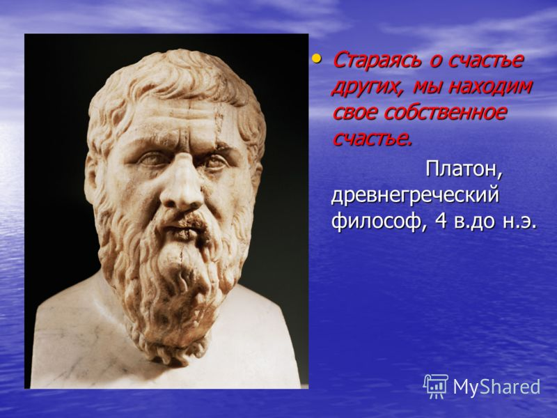 Стараясь о счастье других, мы находим свое собственное счастье. Стараясь о счастье других, мы находим свое собственное счастье. Платон, древнегреческий философ, 4 в.до н.э. Платон, древнегреческий философ, 4 в.до н.э.
