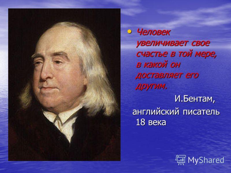 Человек увеличивает свое счастье в той мере, в какой он доставляет его другим. Человек увеличивает свое счастье в той мере, в какой он доставляет его другим. И.Бентам, И.Бентам, английский писатель 18 века английский писатель 18 века