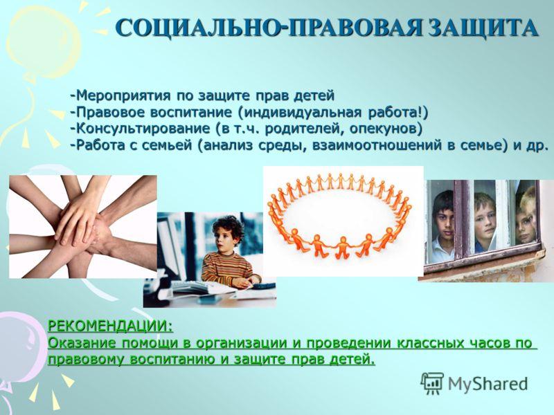 СОЦИАЛЬНО - ПРАВОВАЯ ЗАЩИТА -Мероприятия по защите прав детей -Правовое воспитание (индивидуальная работа!) -Консультирование (в т.ч. родителей, опекунов) -Работа с семьей (анализ среды, взаимоотношений в семье) и др. РЕКОМЕНДАЦИИ: Оказание помощи в