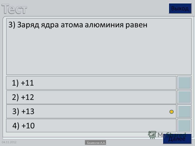 04.11.2012 3) Заряд ядра атома алюминия равен 1) +11 2) +12 3) +13 4) +10