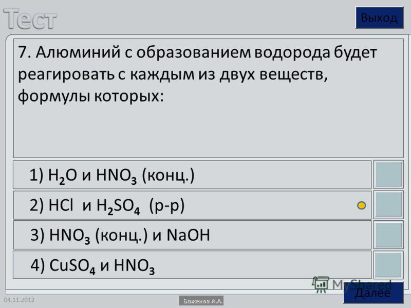 04.11.2012 7. Алюминий с образованием водорода будет реагировать с каждым из двух веществ, формулы которых: 1) H 2 O и HNO 3 (конц.) 2) HCl и H 2 SO 4 (р-р) 3) HNO 3 (конц.) и NaOH 4) CuSO 4 и HNO 3