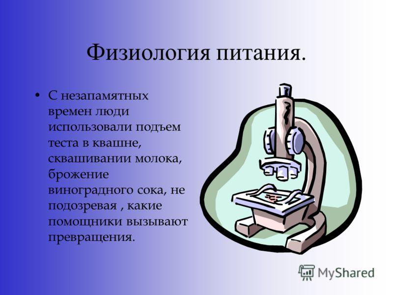 Физиология питания. С незапамятных времен люди использовали подъем теста в квашне, сквашивании молока, брожение виноградного сока, не подозревая, какие помощники вызывают превращения.