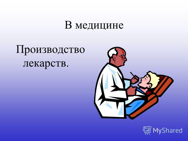 В медицине Производство лекарств.