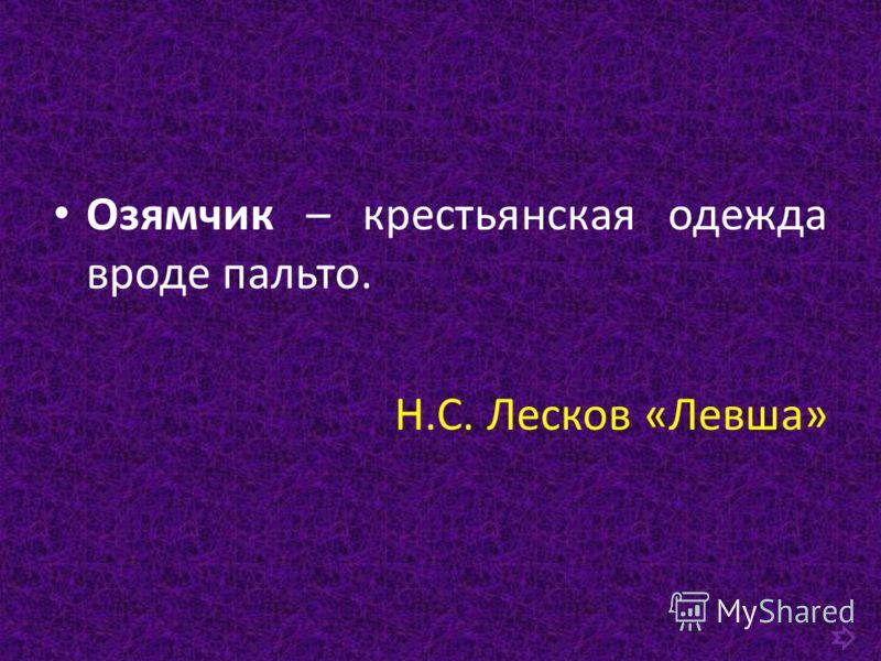 Озямчик – крестьянская одежда вроде пальто. Н.С. Лесков «Левша»