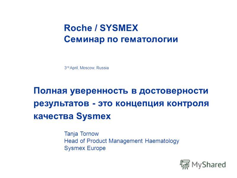 Полная уверенность в достоверности результатов - это концепция контроля качества Sysmex 3 rd April, Moscow, Russia Roche / SYSMEX Семинар по гематологии Tanja Tornow Head of Product Management Haematology Sysmex Europe