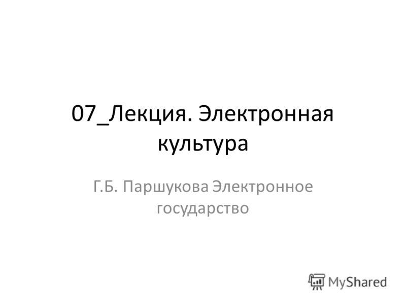 07_Лекция. Электронная культура Г.Б. Паршукова Электронное государство