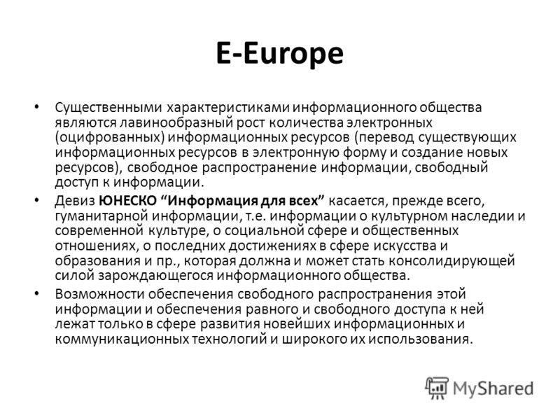 E-Europe Существенными характеристиками информационного общества являются лавинообразный рост количества электронных (оцифрованных) информационных ресурсов (перевод существующих информационных ресурсов в электронную форму и создание новых ресурсов),