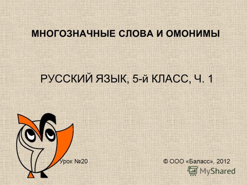 МНОГОЗНАЧНЫЕ СЛОВА И ОМОНИМЫ РУССКИЙ ЯЗЫК, 5-й КЛАСС, Ч. 1 Урок 20 © ООО «Баласс», 2012