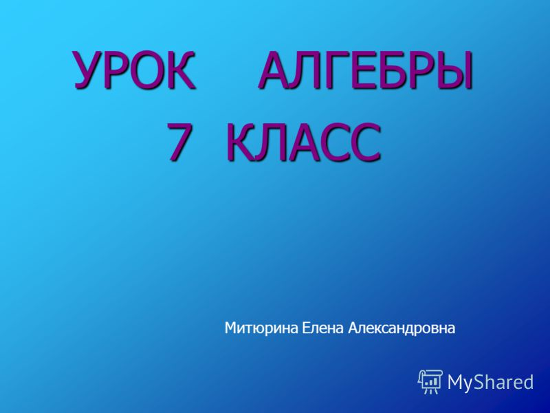 УРОК АЛГЕБРЫ 7 КЛАСС Митюрина Елена Александровна