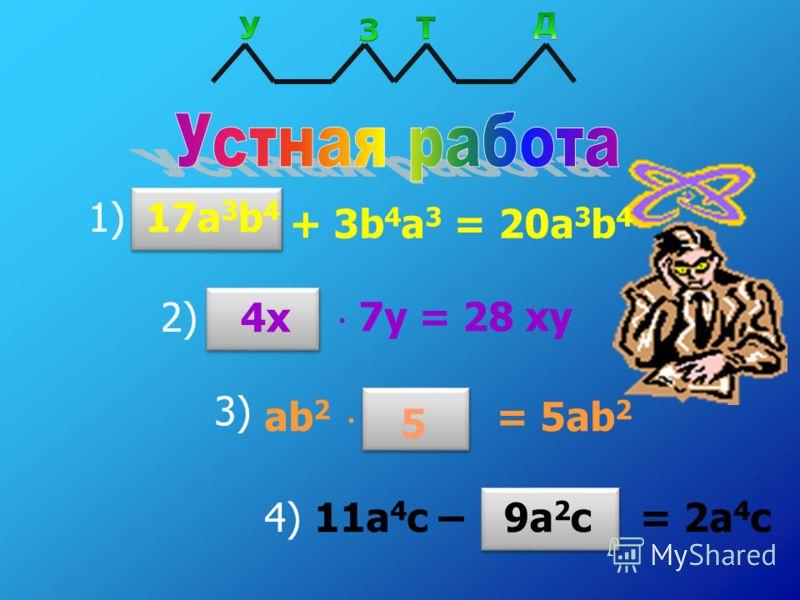 1) + 3b 4 a 3 = 20a 3 b 4 2) 7y = 28 xy 3) ab 2 = 5ab 2 4) 11a 4 c – = 2a 4 c 17a 3 b 4 4x 5 9a 2 c