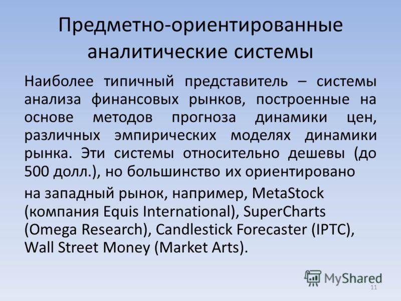 Предметно-ориентированные аналитические системы Наиболее типичный представитель – системы анализа финансовых рынков, построенные на основе методов прогноза динамики цен, различных эмпирических моделях динамики рынка. Эти системы относительно дешевы (