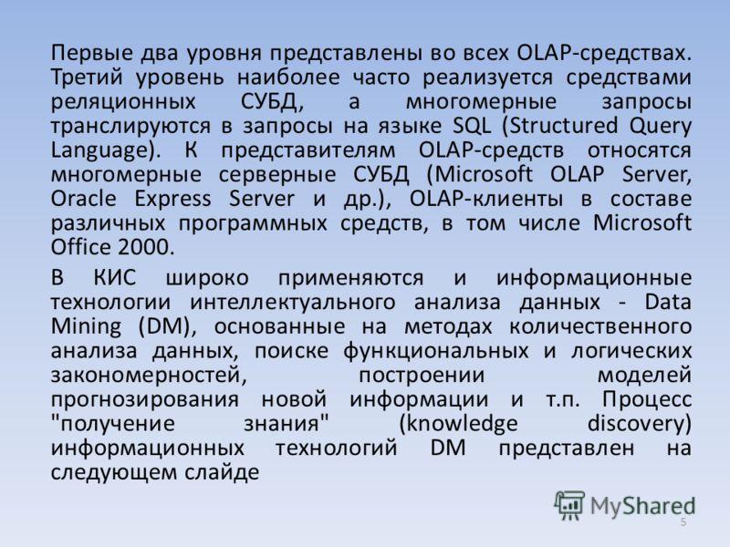 Первые два уровня представлены во всех OLAP-средствах. Третий уровень наиболее часто реализуется средствами реляционных СУБД, а многомерные запросы транслируются в запросы на языке SQL (Structured Query Language). К представителям OLAP-средств относя