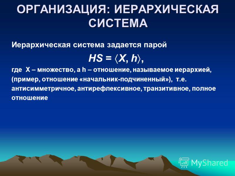 ОРГАНИЗАЦИЯ: ИЕРАРХИЧЕСКАЯ СИСТЕМА Иерархическая система задается парой HS = X, h, где X – множество, а h – отношение, называемое иерархией, (пример, отношение «начальник-подчиненный»), т.е. антисимметричное, антирефлексивное, транзитивное, полное от