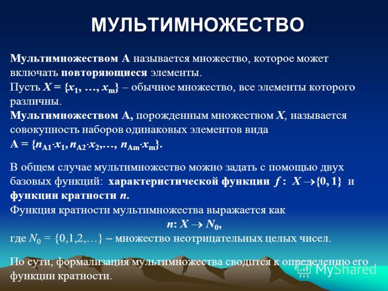 МУЛЬТИМНОЖЕСТВО Мультимножеством А называется множество, которое может включать повторяющиеся элементы. Пусть X = {x 1, …, x m } – обычное множество, все элементы которого различны. Мультимножеством А, порожденным множеством X, называется совокупност