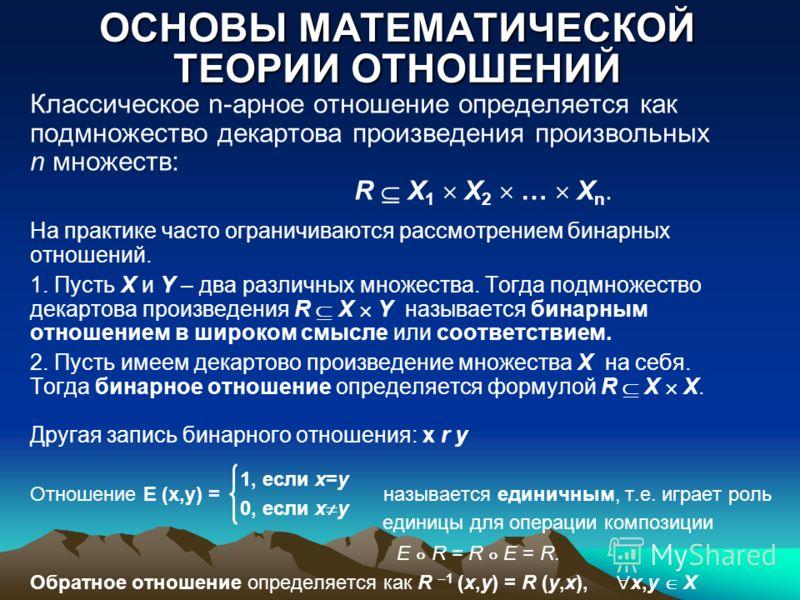 ОСНОВЫ МАТЕМАТИЧЕСКОЙ ТЕОРИИ ОТНОШЕНИЙ Классическое n-арное отношение определяется как подмножество декартова произведения произвольных n множеств: R X 1 X 2 … X n. На практике часто ограничиваются рассмотрением бинарных отношений. 1. Пусть X и Y – д