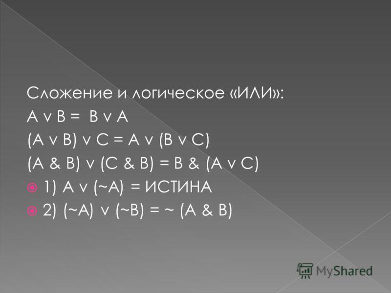 Сложение и логическое «ИЛИ»: A v B = B v A (A v B) v С = A v (B v C) (A & B) v (С & B) = B & (A v C) 1) A v (~A) = ИСТИНА 2) (~A) v (~B) = ~ (A & B)