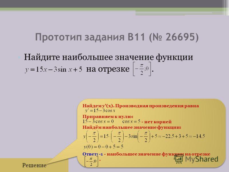 Прототип задания B11 ( 26695) Найдите наибольшее значение функции на отрезке. Решение Найдем y'(x). Производная произведения равна Приравняем к нулю: - нет корней Найдём наибольшее значение функции: Ответ: -1 - наибольшее значение функции на отрезке.