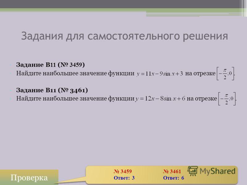 Задание B 11 ( 3459 ) Найдите наибольшее значение функции на отрезке. Задание B11 ( 3461) Найдите наибольшее значение функции на отрезке. Задания для самостоятельного решения Проверка 3459 3461 Ответ: 3Ответ: 6 3459 3461 Ответ: 3Ответ: 6