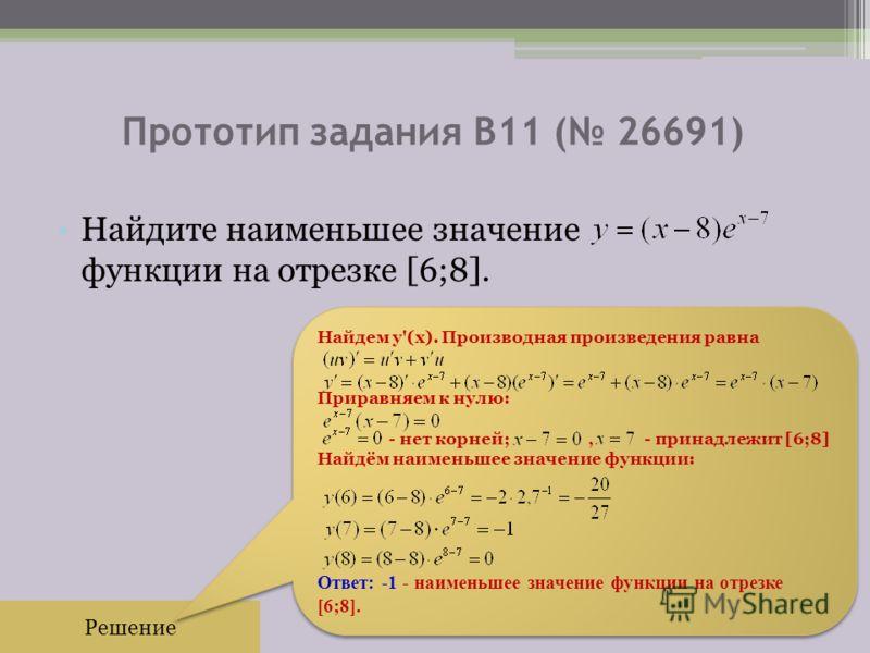 Прототип задания B11 ( 26691) Найдите наименьшее значение функции на отрезке [6;8]. Решение Найдем y'(x). Производная произведения равна Приравняем к нулю: - нет корней;, - принадлежит [6;8] Найдём наименьшее значение функции: Ответ: -1 - наименьшее