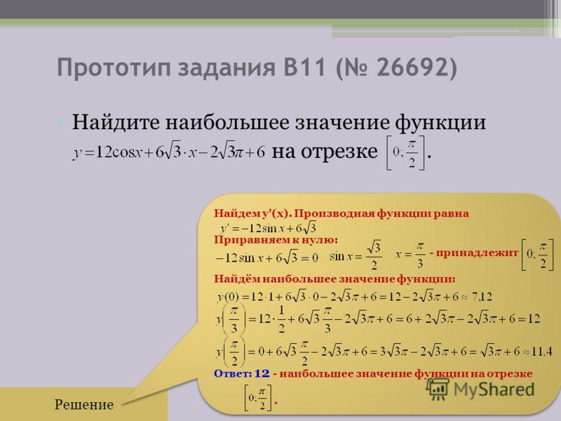 Прототип задания B11 ( 26692) Найдите наибольшее значение функции на отрезке. Решение Найдем y'(x). Производная функции равна Приравняем к нулю: - принадлежит Найдём наибольшее значение функции: Ответ: 12 - наибольшее значение функции на отрезке. Най