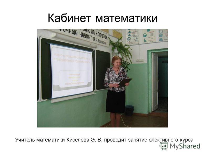 Кабинет математики Учитель математики Киселева Э. В. проводит занятие элективного курса