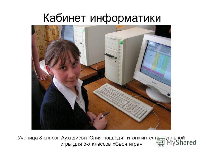 Кабинет информатики Ученица 8 класса Аухадиева Юлия подводит итоги интеллектуальной игры для 5-х классов «Своя игра»