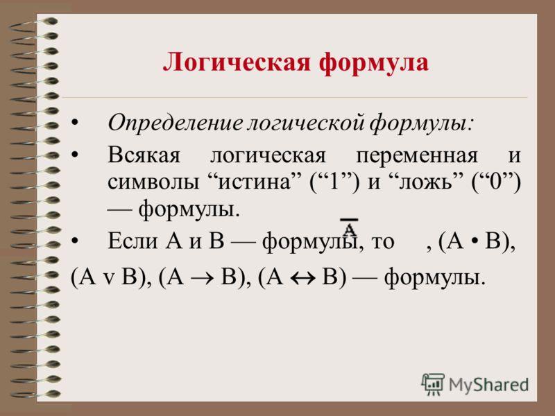 Логическая формула Определение логической формулы: Всякая логическая переменная и символы истина (1) и ложь (0) формулы. Если А и В формулы, то, (А В), (А v В), (А B), (А В) формулы.