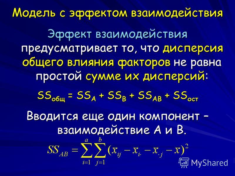 Модель с эффектом взаимодействия Эффект взаимодействия предусматривает то, что дисперсия общего влияния факторов не равна простой сумме их дисперсий: SS общ = SS A + SS B + SS AB + SS ост Вводится еще один компонент – взаимодействие A и B.