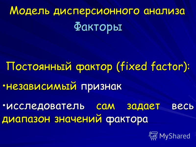 Модель дисперсионного анализа Факторы Постоянный фактор (fixed factor): независимый признакнезависимый признак исследователь сам задает весь диапазон значений фактораисследователь сам задает весь диапазон значений фактора