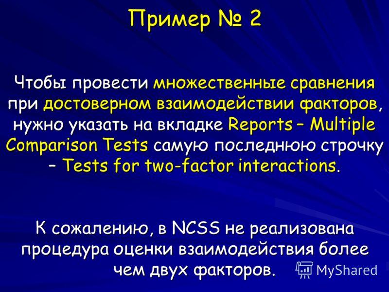 Пример 2 Чтобы провести множественные сравнения при достоверном взаимодействии факторов, нужно указать на вкладке Reports – Multiple Comparison Tests самую последнюю строчку – Tests for two-factor interactions. К сожалению, в NCSS не реализована проц