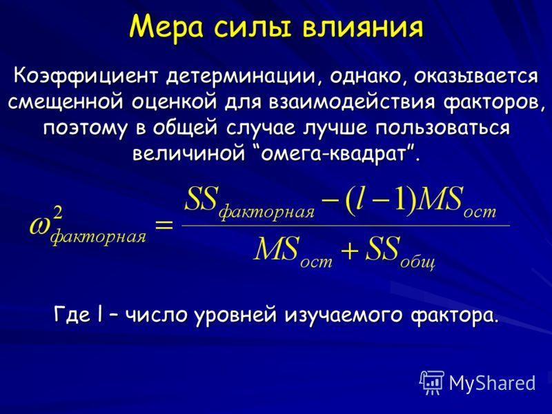 Мера силы влияния Коэффициент детерминации, однако, оказывается смещенной оценкой для взаимодействия факторов, поэтому в общей случае лучше пользоваться величиной омега-квадрат. Где l – число уровней изучаемого фактора.